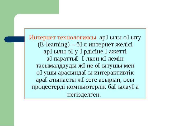 Интернет технологиясы арқылы оқыту (E-learning) – бұл интернет желісі арқылы...