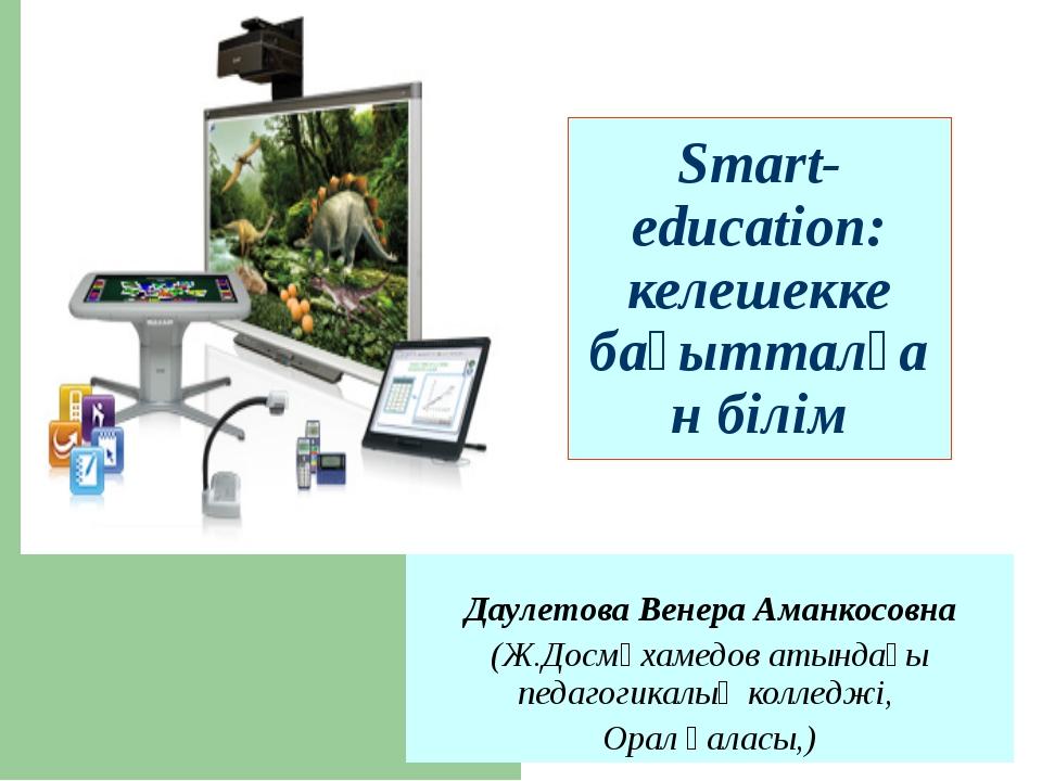 Smart-education: келешекке бағытталған білім Даулетова Венера Аманкосовна (Ж....