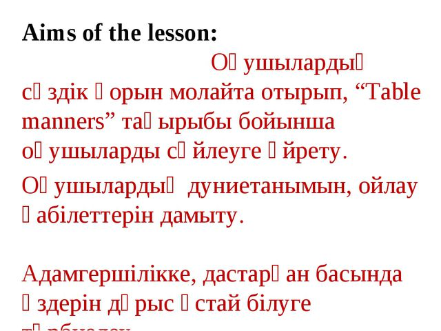 "Aims of the lesson: Оқушылардың сөздік қорын молайта отырып, ""Table manners""..."