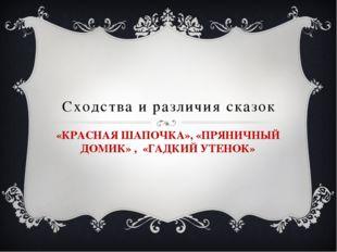Сходства и различия сказок «КРАСНАЯ ШАПОЧКА», «ПРЯНИЧНЫЙ ДОМИК» , «ГАДКИЙ УТЕ