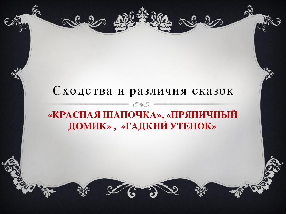 Сходства и различия сказок «КРАСНАЯ ШАПОЧКА», «ПРЯНИЧНЫЙ ДОМИК» , «ГАДКИЙ УТЕ...