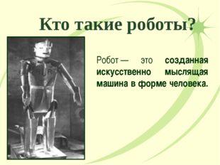 Кто такие роботы? Робот— это созданная искусственно мыслящая машина в форме