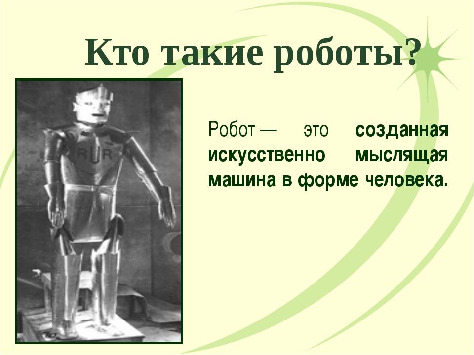 Кто такие роботы? Робот— это созданная искусственно мыслящая машина в форме...