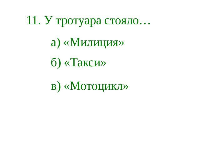 11. У тротуара стояло… в) «Мотоцикл» б) «Такси» а) «Милиция»