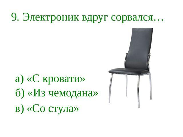 9. Электроник вдруг сорвался… а) «С кровати» б) «Из чемодана» в) «Со стула»