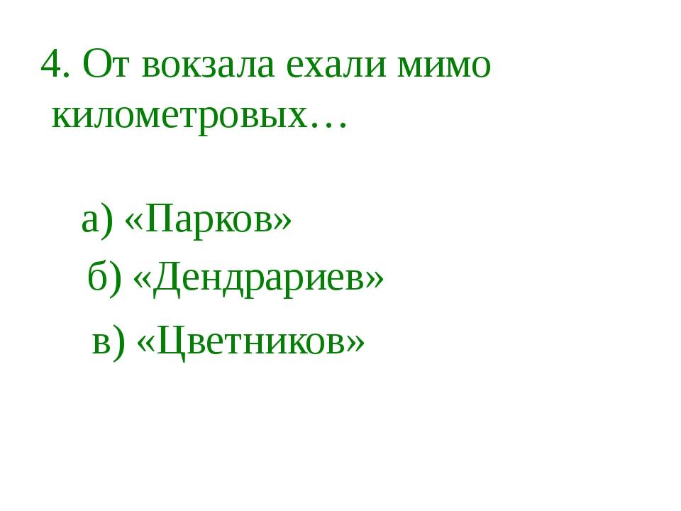 4. От вокзала ехали мимо километровых… а) «Парков» б) «Дендрариев» в) «Цветни...
