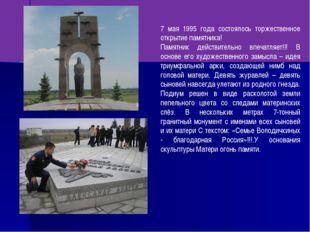 7 мая 1995 года состоялось торжественное открытие памятника! Памятник действи