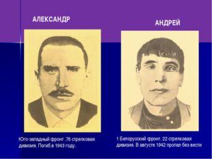 АЛЕКСАНДР АНДРЕЙ Юго-западный фронт .76 стрелковая дивизия. Погиб в 1943 год