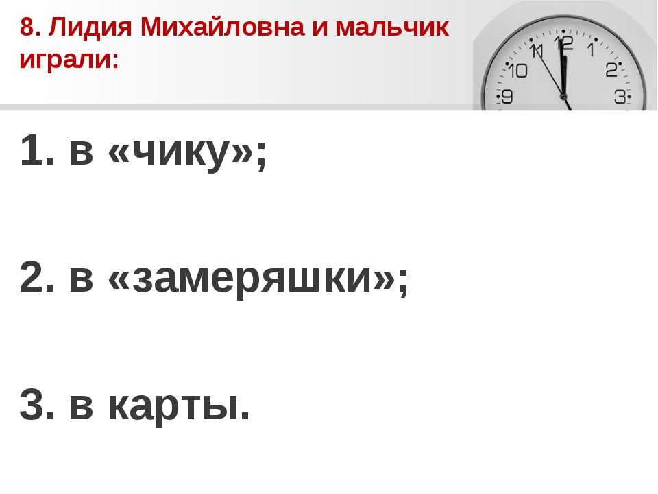 8. Лидия Михайловна и мальчик играли: 1. в «чику»; 2. в «замеряшки»; 3. в кар...