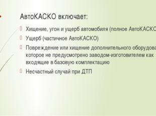 АвтоКАСКО включает: Хищение, угон и ущерб автомобиля (полное АвтоКАСКО) Ущерб
