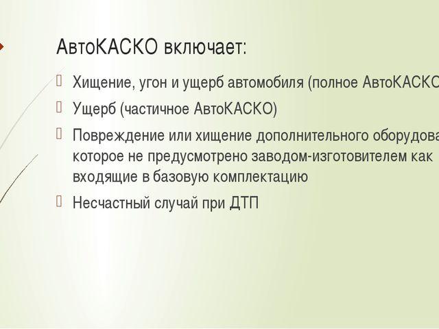 АвтоКАСКО включает: Хищение, угон и ущерб автомобиля (полное АвтоКАСКО) Ущерб...