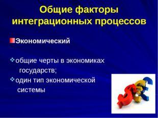 Общие факторы интеграционных процессов Экономический общие черты в экономиках