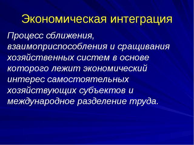 Экономическая интеграция Процесс сближения, взаимоприспособления и сращивания...