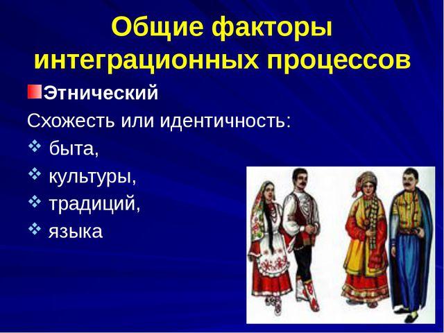 Общие факторы интеграционных процессов Этнический Схожесть или идентичность:...