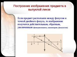Если предмет расположен между фокусом и точкой двойного фокуса, то изображени