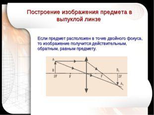Если предмет расположен в точке двойного фокуса, то изображение получится дей
