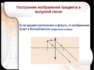 Если предмет расположен в фокусе, то изображение будет в бесконечности (изобр