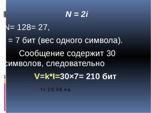 1-г, 2-б, 3-б, 4-а. N = 2i N= 128= 27, i = 7 бит (вес одного символа). Сооб