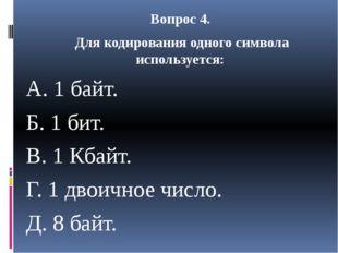 Вопрос 4. Для кодирования одного символа используется: A. 1 байт. Б. 1 бит. B