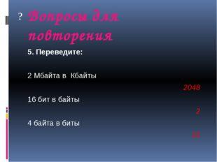 Вопросы для повторения 5. Переведите: 2 Мбайта в Кбайты  2048 16 бит в байт