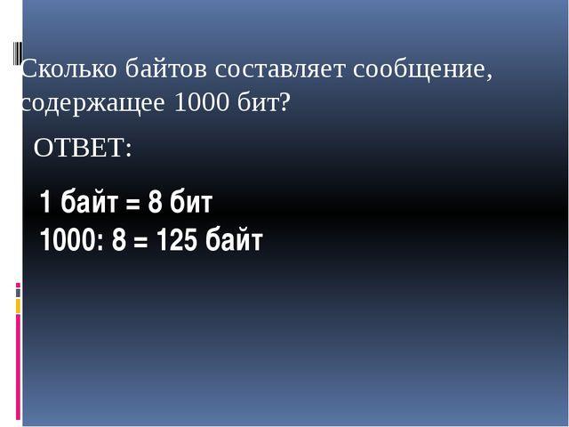 Сколько байтов составляет сообщение, содержащее 1000 бит? ОТВЕТ: 1 байт = 8...