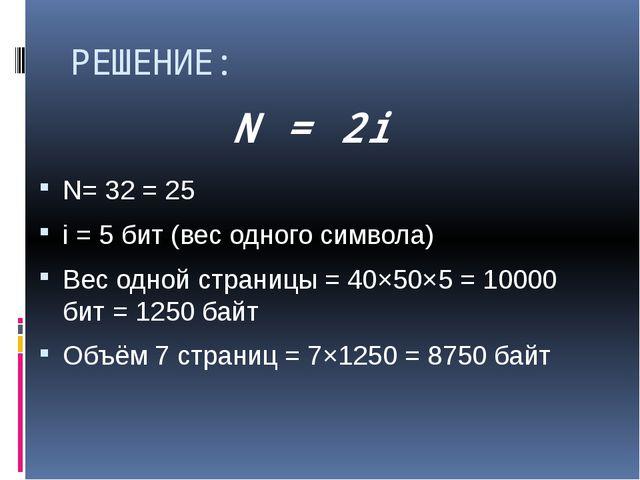 РЕШЕНИЕ: N= 32 = 25 i = 5 бит (вес одного символа) Вес одной страницы = 40×50...