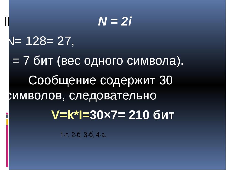 1-г, 2-б, 3-б, 4-а. N = 2i N= 128= 27, i = 7 бит (вес одного символа). Сооб...