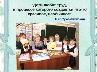 """""""Дети любят труд, в процессе которого создается что-то красивое, необычное"""" В"""