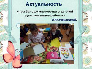 Актуальность «Чем больше мастерства в детской руке, тем умнее ребенок» В.И.Су