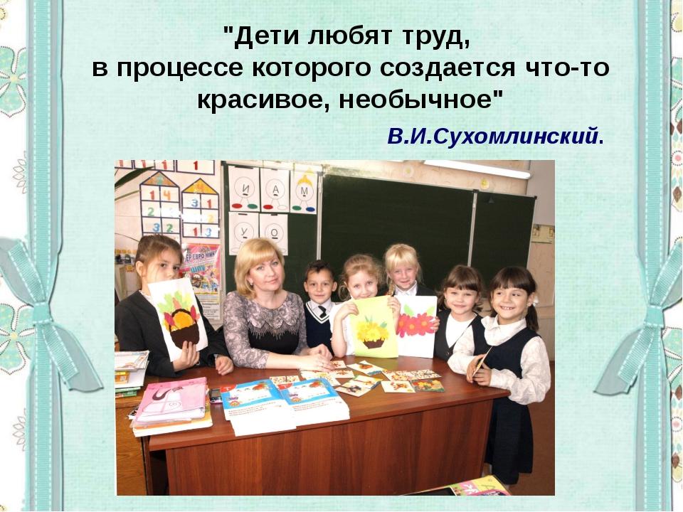 """""""Дети любят труд, в процессе которого создается что-то красивое, необычное"""" В..."""