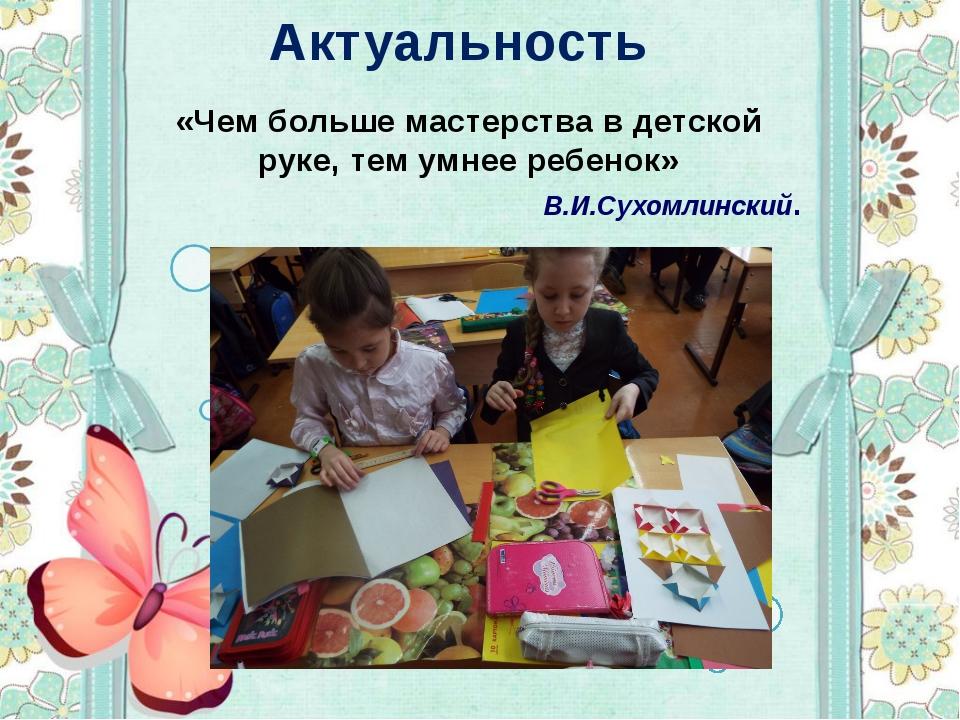 Актуальность «Чем больше мастерства в детской руке, тем умнее ребенок» В.И.Су...