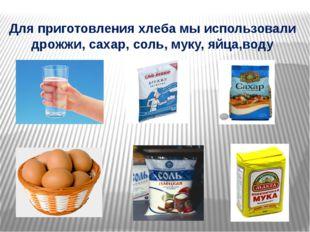 Для приготовления хлеба мы использовали дрожжи, сахар, соль, муку, яйца,воду