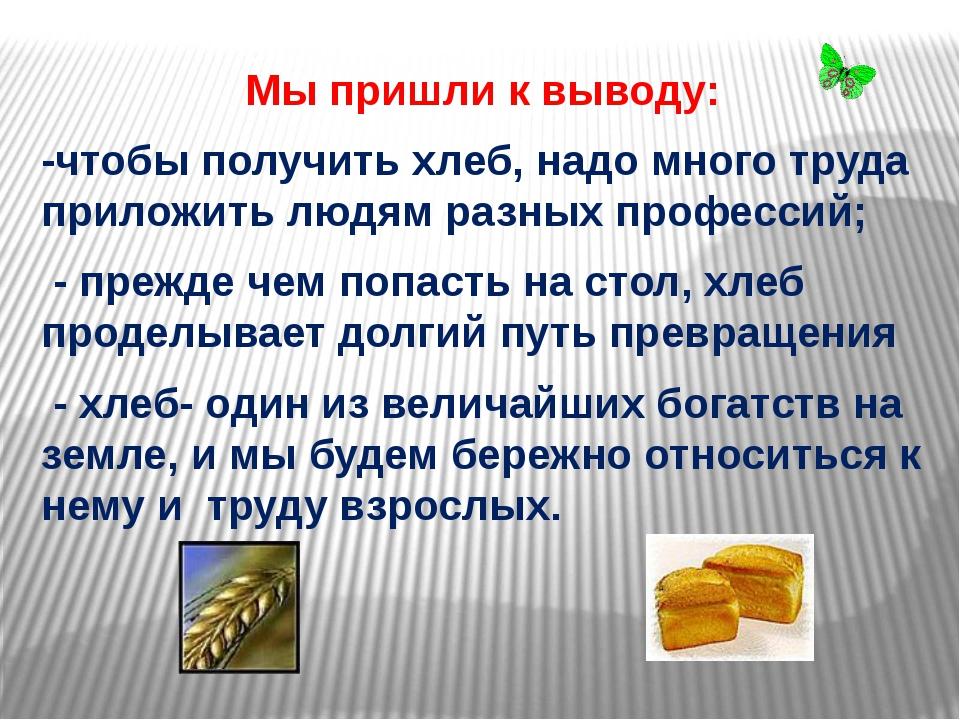 Мы пришли к выводу: -чтобы получить хлеб, надо много труда приложить людям ра...