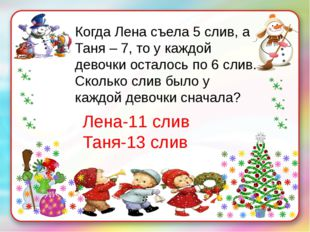 Когда Лена съела 5 слив, а Таня – 7, то у каждой девочки осталось по 6 слив.