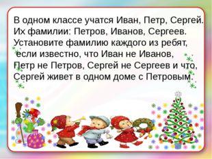 В одном классе учатся Иван, Петр, Сергей. Их фамилии: Петров, Иванов, Сергеев