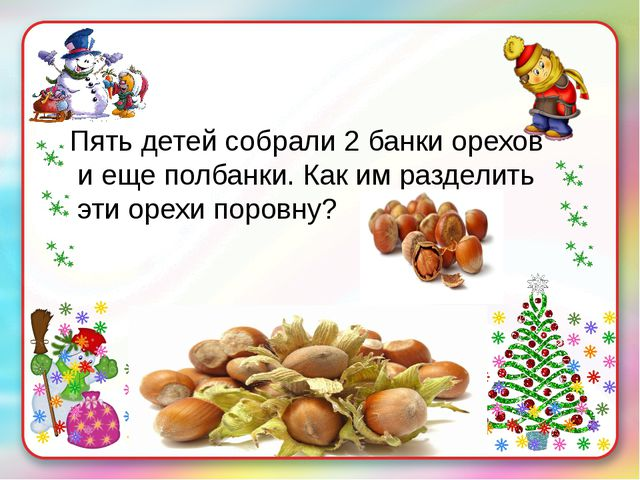 Пять детей собрали 2 банки орехов и еще полбанки. Как им разделить эти орехи...