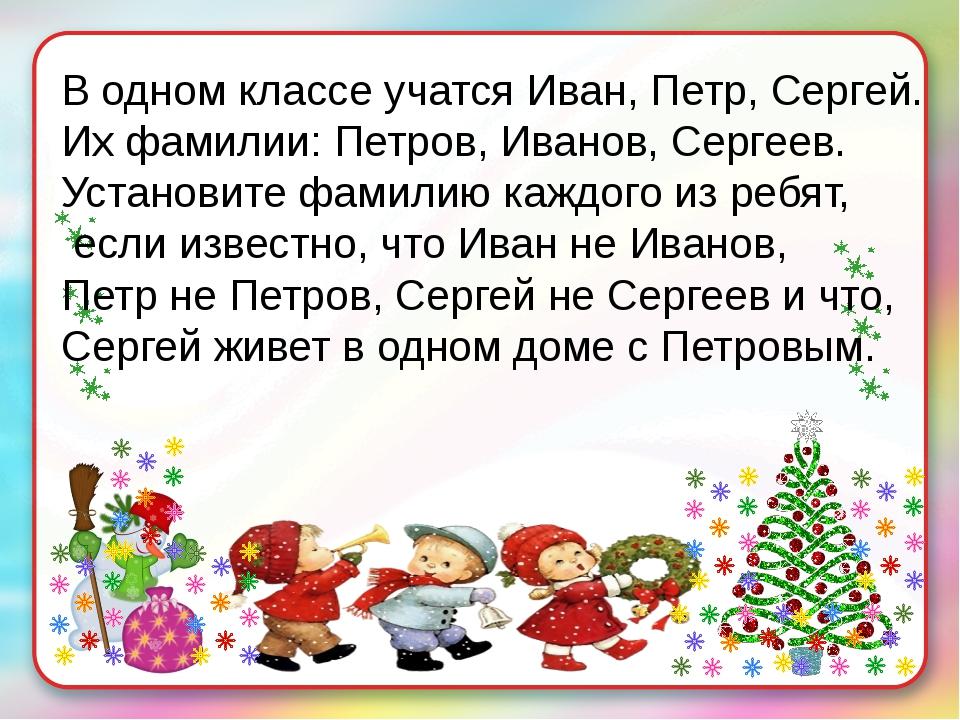 В одном классе учатся Иван, Петр, Сергей. Их фамилии: Петров, Иванов, Сергеев...