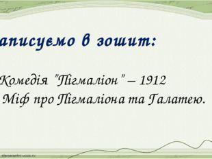 """Записуємо в зошит: 1.Комедія """"Пігмаліон"""" – 1912 2. Міф про Пігмаліона та Гала"""