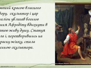 Вражений красою власного витвору, скульптор і цар Пігмаліон ублагав богиню ко