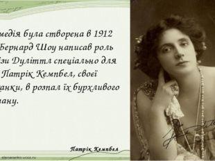 Комедія була створена в 1912 р.; Бернард Шоу написав роль Елізи Дуліттл спеці