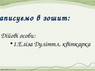 Записуємо в зошит: 3. Дійові особи: 1.Еліза Дуліттл, квіткарка