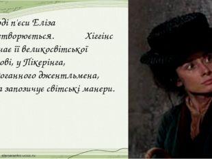 У ході п'єси Еліза перетворюється. Хіггінс навчає її великосвітської вимові,