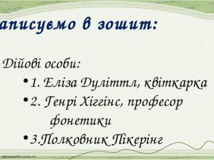 Записуємо в зошит: 3. Дійові особи: 1. Еліза Дуліттл, квіткарка 2. Генрі Хігг