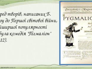 Серед творів, написаних Б. Шоу до Першої світової війни, найширшої популярно