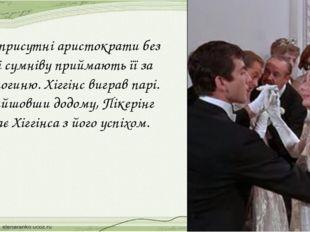 Всі присутні аристократи без тіні сумніву приймають її за герцогиню. Хіггінс
