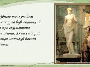 Вихідною точкою для драматурга був античний міф про скульптора Пігмаліона, як