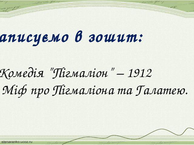 """Записуємо в зошит: 1.Комедія """"Пігмаліон"""" – 1912 2. Міф про Пігмаліона та Гала..."""