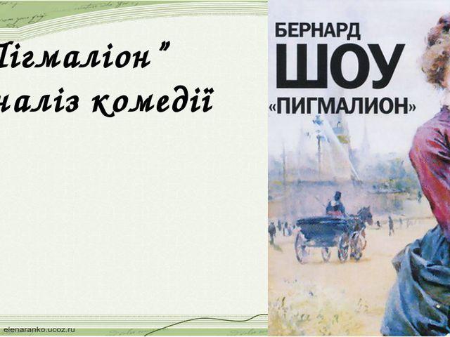 """""""Пігмаліон"""" Аналіз комедії"""