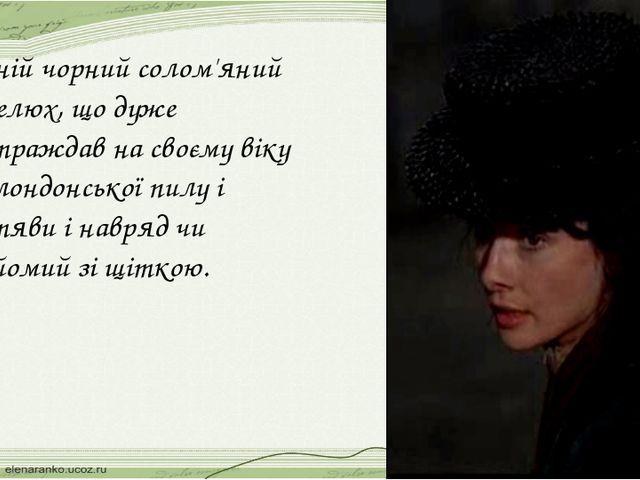 На ній чорний солом'яний капелюх, що дуже постраждав на своєму віку від лондо...