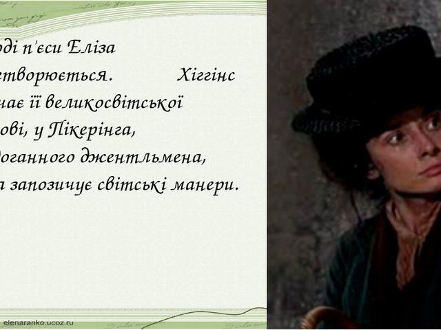 У ході п'єси Еліза перетворюється. Хіггінс навчає її великосвітської вимові,...